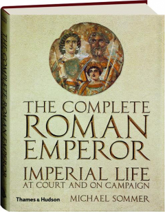 THE COMPLETE ROMAN EMPEROR: Imperial Life at Court and on Campaign