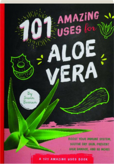 101 AMAZING USES FOR ALOE VERA: Boost Your Immune System, Soothe Dry Skin, Prevent Hair Damage, and 98 More!