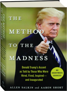 THE METHOD TO THE MADNESS: Donald Trump's Ascent as Told by Those Who Were Hired, Fired, Inspired--and Inaugurated