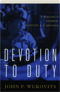 DEVOTION TO DUTY: A Biography of Admiral Clifton A.F. Sprague