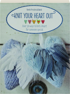 KNIT YOUR HEART OUT: Over 30 Ways to Knit a Heart for Someone Special