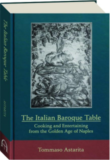 THE ITALIAN BAROQUE TABLE: Cooking and Entertaining from the Golden Age of Naples