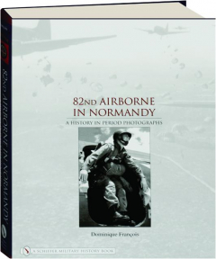 82ND AIRBORNE IN NORMANDY: A History in Period Photographs