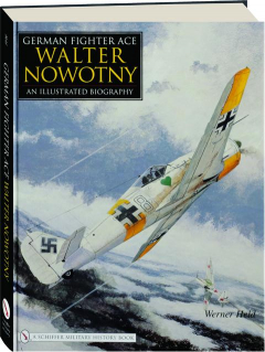 GERMAN FIGHTER ACE WALTER NOWOTNY: An Illustrated Biography