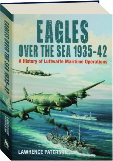 EAGLES OVER THE SEA 1935-42: A History of Luftwaffe Maritime Operations