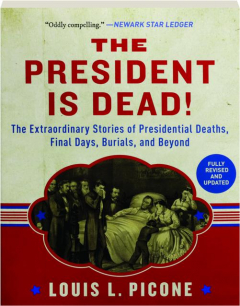 THE PRESIDENT IS DEAD! REVISED: The Extraordinary Stories of Presidential Deaths, Final Days, Burials, and Beyond