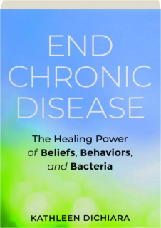 END CHRONIC DISEASE: The Healing Power of Beliefs, Behaviors, and Bacteria