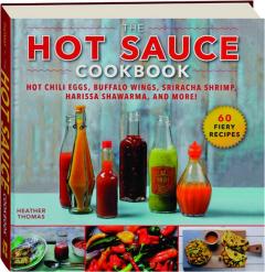 THE HOT SAUCE COOKBOOK: Hot Chili Eggs, Buffalo Wings, Sriracha Shrimp, Harissa Shawarma, and More!