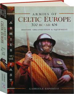 ARMIES OF CELTIC EUROPE, 700 BC-AD 106: History, Organization & Equipment