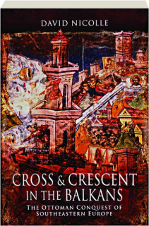 CROSS & CRESCENT IN THE BALKANS: The Ottoman Conquest of Southeastern Europe