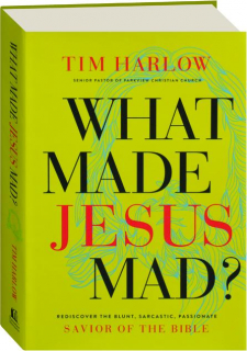 WHAT MADE JESUS MAD? Rediscover the Blunt, Sarcastic, Passionate Savior of the Bible