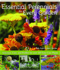 ESSENTIAL PERENNIALS FOR EVERY GARDEN: Selection, Care, and Profiles for over 110 Easy-Care Plants