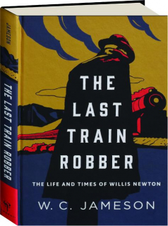 THE LAST TRAIN ROBBER: The Life and Times of Willis Newton