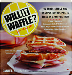 WILL IT WAFFLE? 53 Unexpected and Irresistible Recipes to Make in a Waffle Iron