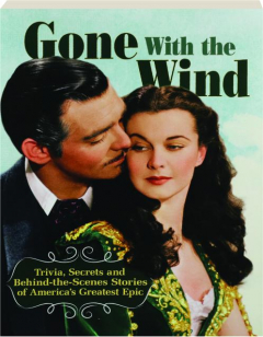 <I>GONE WITH THE WIND:</I> Trivia, Secrets and Behind-the-Scenes Stories of America's Greatest Epic