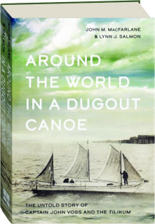 AROUND THE WORLD IN A DUGOUT CANOE: The Untold Story of Captain John Voss and the <I>Tilikum</I>