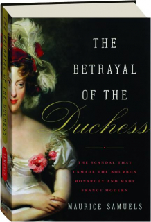 THE BETRAYAL OF THE DUCHESS: The Scandal That Unmade the Bourbon Monarchy and Made France Modern