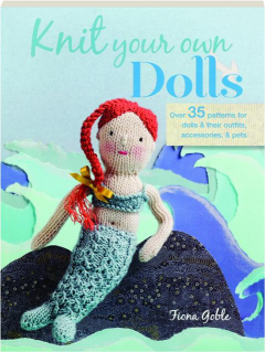 KNIT YOUR OWN DOLLS: Over 35 Patterns for Dolls & Their Outfits, Accessories, & Pets