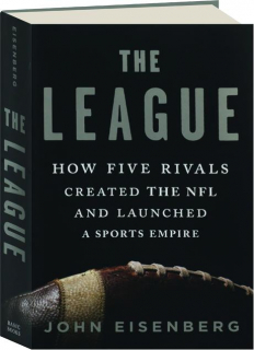 THE LEAGUE: How Five Rivals Created the NFL and Launched a Sports Empire