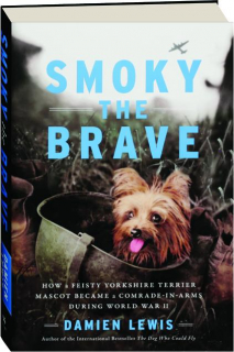 SMOKY THE BRAVE: How a Feisty Yorkshire Terrier Mascot Became a Comrade-in-Arms During World War II