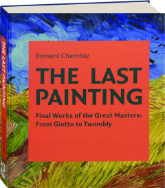THE LAST PAINTING: Final Works of the Great Masters--From Giotto to Twombly