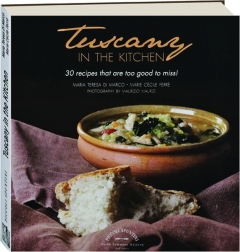TUSCANY IN THE KITCHEN: 30 Recipes That Are Too Good to Miss!