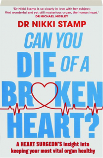 CAN YOU DIE OF A BROKEN HEART? A Heart Surgeon's Insight into Keeping Your Most Vital Organ Healthy
