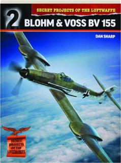 BLOHM & VOSS BV 155: Secret Projects of the Luftwaffe