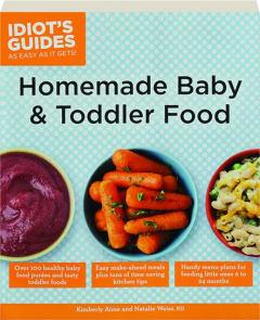 HOMEMADE BABY & TODDLER FOOD: Idiot's Guides as Easy as It Gets!