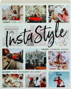 INSTASTYLE: Curate Your Life, Create Stunning Photos, Elevate Your Instagram Influence