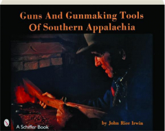 GUNS AND GUNMAKING TOOLS OF SOUTHERN APPALACHIA, SECOND EDITION: The Story of the Kentucky Rifle