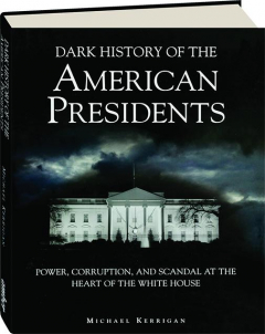 DARK HISTORY OF THE AMERICAN PRESIDENTS: Power, Corruption, and Scandal at the Heart of the White House