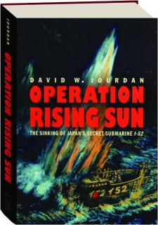 OPERATION RISING SUN: The Sinking of Japan's Secret Submarine <I>I-52</I>