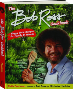THE BOB ROSS COOKBOOK: Happy Little Recipes for Family & Friends