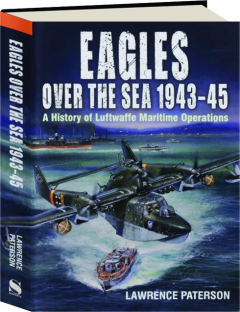 EAGLES OVER THE SEA 1943-1945: A History of Luftwaffe Maritime Operations