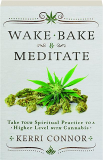 WAKE, BAKE & MEDITATE: Take Your Spiritual Practice to a Higher Level with Cannabis