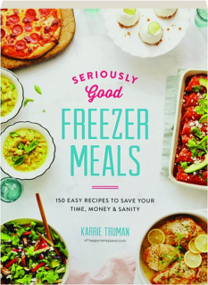 SERIOUSLY GOOD FREEZER MEALS: 150 Easy Recipes to Save Your Time, Money & Sanity
