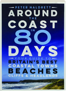 AROUND THE COAST IN 80 DAYS: Your Guide to Britain's Best Coastal Towns Beaches, Cliffs & Headlands
