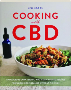 COOKING WITH CBD: 50 Delicious Cannabidiol and Hemp-Infused Recipes for Whole-Body Healing Without the High
