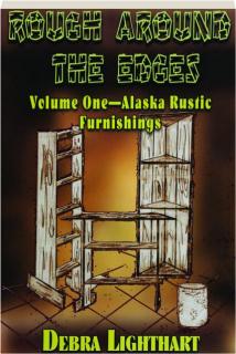 ROUGH AROUND THE EDGES, VOLUME ONE: Alaska Rustic Furnishings
