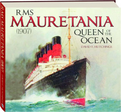 RMS <I>MAURETANIA</I> (1907): Queen of the Ocean