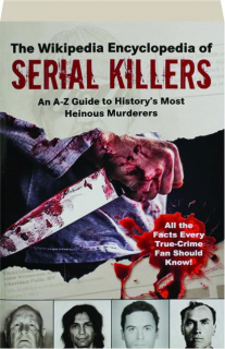 THE WIKIPEDIA ENCYCLOPEDIA OF SERIAL KILLERS: An A-Z Guide to History's Most Heinous Murderers