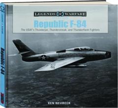 REPUBLIC F-84: The USAF's Thunderjet, Thunderstreak, and Thunderflash Fighters