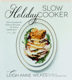 HOLIDAY SLOW COOKER: 100 Incredible & Festive Recipes for Every Celebration
