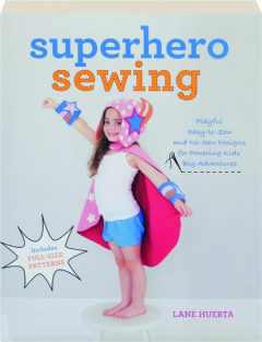 SUPERHERO SEWING: Playful, Easy-to-Sew and No-Sew Designs for Powering Kids' Big Adventures