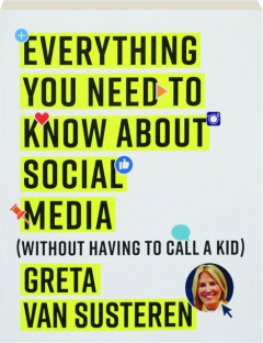 EVERYTHING YOU NEED TO KNOW ABOUT SOCIAL MEDIA: (Without Having to Call a Kid)