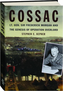 COSSAC: Lt. Gen. Sir Frederick Morgan and the Genesis of Operation Overlord