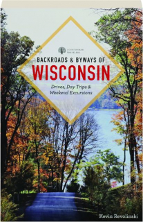 BACKROADS & BYWAYS OF WISCONSIN, SECOND EDITION: Drives, Day Trips & Weekend Excursions
