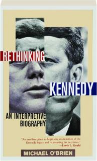 RETHINKING KENNEDY: An Interpretive Biography
