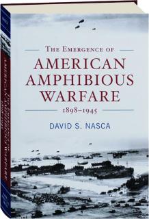 THE EMERGENCE OF AMERICAN AMPHIBIOUS WARFARE, 1898-1945